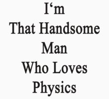 I'm That Handsome Man Who Loves Physics  by supernova23