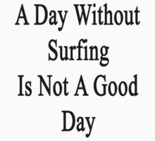 A Day Without Surfing Is Not A Good Day by supernova23