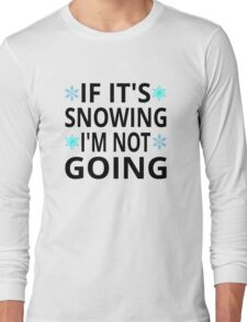 If It's Snowing I'm Not Going Long Sleeve T-Shirt