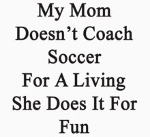 My Mom Doesn't Coach Soccer For A Living She Does It For Fun by supernova23