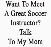 Want To Meet A Great Soccer Instructor? Talk To My Mom by supernova23