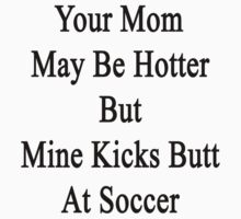 Your Mom May Be Hotter But Mine Kicks Butt At Soccer  by supernova23