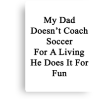 My Dad Doesn't Coach Soccer For A Living He Does It For Fun Canvas Print