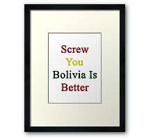 Screw You Bolivia Is Better  Framed Print