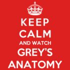Keep Calm And Watch Grey's Anatomy by Phaedrart
