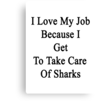 I Love My Job Because I Get To Take Care Of Sharks  Canvas Print