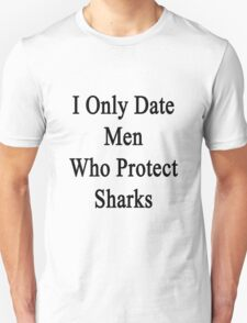 I Only Date Men Who Protect Sharks  T-Shirt