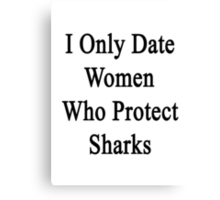 I Only Date Women Who Protect Sharks  Canvas Print