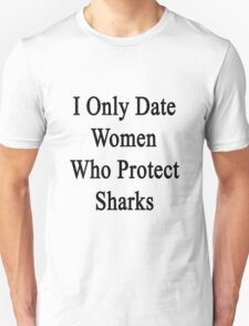 I Only Date Women Who Protect Sharks  T-Shirt