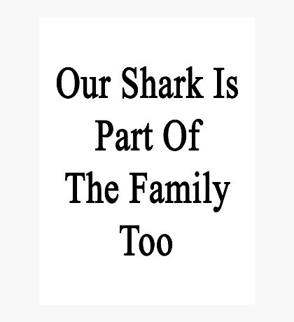 Our Shark Is Part Of The Family Too Photographic Print