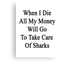 When I Die All My Money Will Go To Take Care Of Sharks  Canvas Print