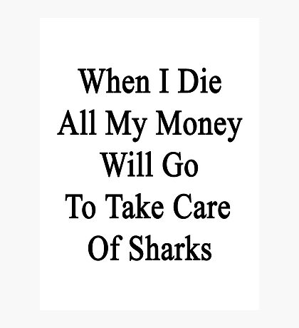 When I Die All My Money Will Go To Take Care Of Sharks  Photographic Print
