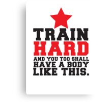 TRAIN HARD and you too shall have a BODY like this! Canvas Print