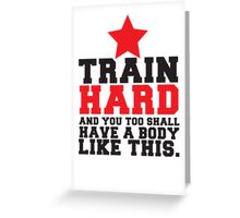 TRAIN HARD and you too shall have a BODY like this! Greeting Card