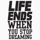 Life Ends When You Stop Dreaming by KatBDesigns