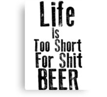 Life Is Too Short For Shit Beer Canvas Print
