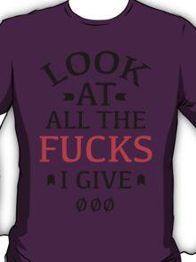 Look At All The Fucks I Give T-Shirt