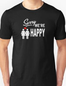 Sorry we are happy Unisex T-Shirt