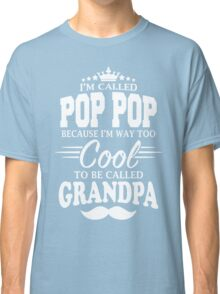 I'm Called Pop Pop Because I'm Way Too Cool To Be Called Grandpa Classic T-Shirt