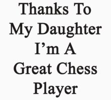 Thanks To My Daughter I'm A Great Chess Player by supernova23
