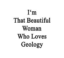 I'm That Beautiful Woman Who Loves Geology Photographic Print
