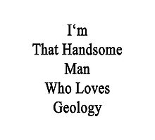 I'm That Handsome Man Who Loves Geology Photographic Print