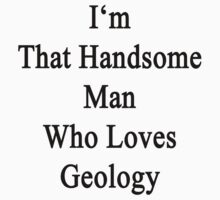 I'm That Handsome Man Who Loves Geology by supernova23