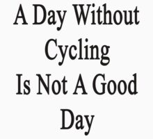 A Day Without Cycling Is Not A Good Day by supernova23