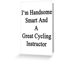I'm Handsome Smart And A Great Cycling Instructor  Greeting Card