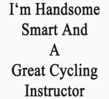 I'm Handsome Smart And A Great Cycling Instructor  by supernova23