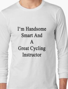 I'm Handsome Smart And A Great Cycling Instructor  Long Sleeve T-Shirt