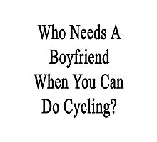 Who Needs A Boyfriend When You Can Do Cycling? Photographic Print