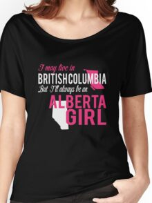 I MAY LIVE IN BRITISHCOLUMBIA BUT I'LL ALWAYS BE AN ALBERTA GIRL Women's Relaxed Fit T-Shirt