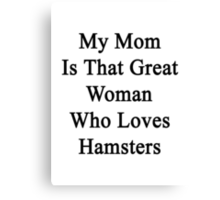 My Mom Is That Great Woman Who Loves Hamsters Canvas Print