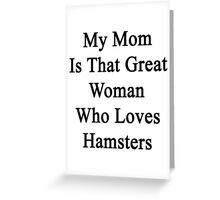 My Mom Is That Great Woman Who Loves Hamsters Greeting Card