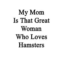 My Mom Is That Great Woman Who Loves Hamsters Photographic Print