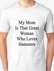 My Mom Is That Great Woman Who Loves Hamsters Unisex T-Shirt