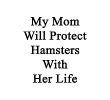 My Mom Will Protect Hamsters With Her Life Photographic Print
