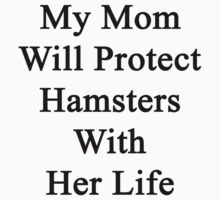 My Mom Will Protect Hamsters With Her Life by supernova23