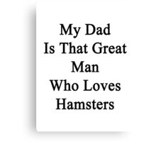 My Dad Is That Great Man Who Loves Hamsters  Canvas Print