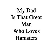 My Dad Is That Great Man Who Loves Hamsters  Photographic Print