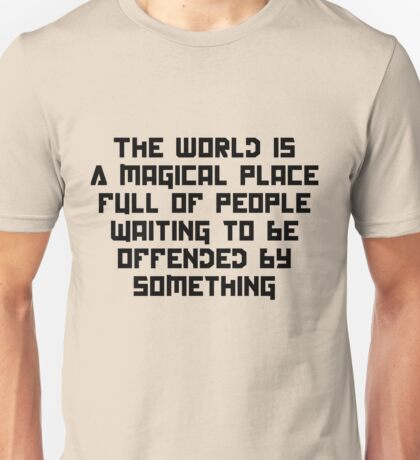 The World is a magical place full of people wait to be offended by something Unisex T-Shirt