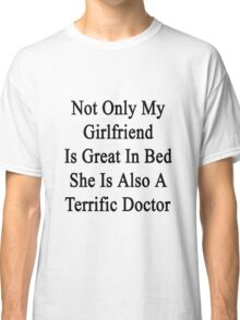 Not Only My Girlfriend Is Great In Bed She Is Also A Terrific Doctor Classic T-Shirt