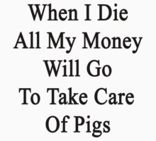 When I Die All My Money Will Go To Take Care Of Pigs by supernova23