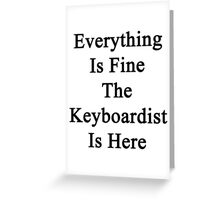 Everything Is Fine The Keyboardist Is Here Greeting Card