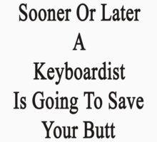 Sooner Or Later A Keyboardist Is Going To Save Your Butt  by supernova23