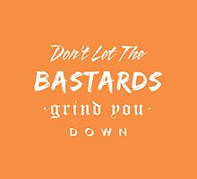 Don't let the bastards grind you down. by Ena Bacanovic