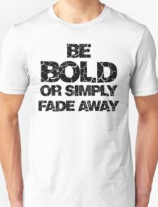 Be Bold or Fade away Unisex T-Shirt
