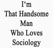 I'm That Handsome Man Who Loves Sociology  by supernova23