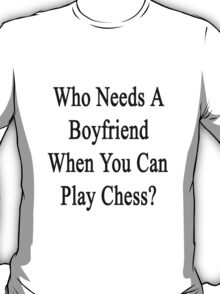 Who Needs A Boyfriend When You Can Play Chess?  T-Shirt